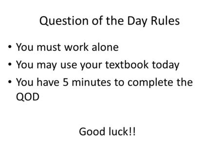 Question of the Day Rules You must work alone You may use your textbook today You have 5 minutes to complete the QOD Good luck!!