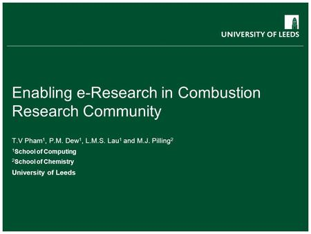 Enabling e-Research in Combustion Research Community T.V Pham 1, P.M. Dew 1, L.M.S. Lau 1 and M.J. Pilling 2 1 School of Computing 2 School of Chemistry.