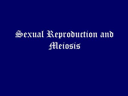 Sexual Reproduction and Meiosis. Sexual Reproduction Overview Requires the union of a sperm cell (male) and an egg cell (female) from separate parents.