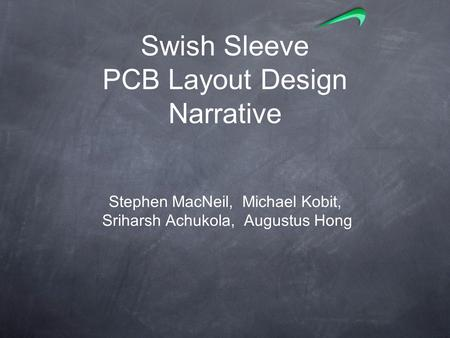 Swish Sleeve PCB Layout Design Narrative Stephen MacNeil, Michael Kobit, Sriharsh Achukola, Augustus Hong.