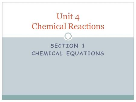 SECTION 1 CHEMICAL EQUATIONS Unit 4 Chemical Reactions.