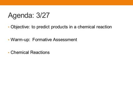 Agenda: 3/27 Objective: to predict products in a chemical reaction Warm-up: Formative Assessment Chemical Reactions.