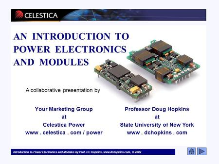 Introduction to Power Electronics and Modules by Prof. DC Hopkins, www.dchopkins.com, © 2002 Your Marketing Group at Celestica Power www. celestica. com.