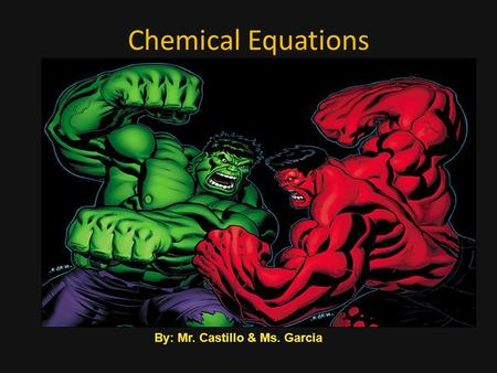 Chemical Equations By: Mr. Castillo & Ms. Garcia.