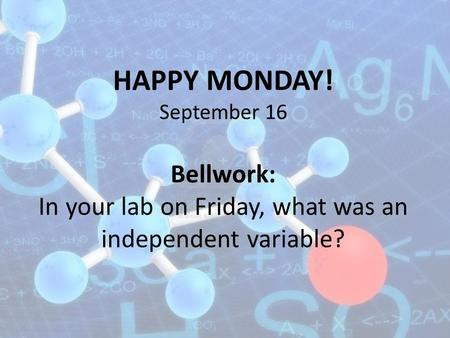 HAPPY MONDAY! September 16 Bellwork: In your lab on Friday, what was an independent variable?