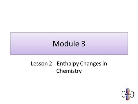 Module 3 Lesson 2 - Enthalpy Changes in Chemistry.