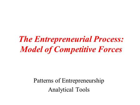 The Entrepreneurial Process: Model of Competitive Forces Patterns of Entrepreneurship Analytical Tools.