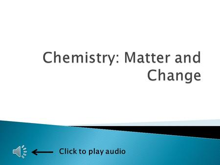 Click to play audio  Matter and change ◦ The study of the composition, structure, and properties of matter ◦ The processes that matter undergoes 