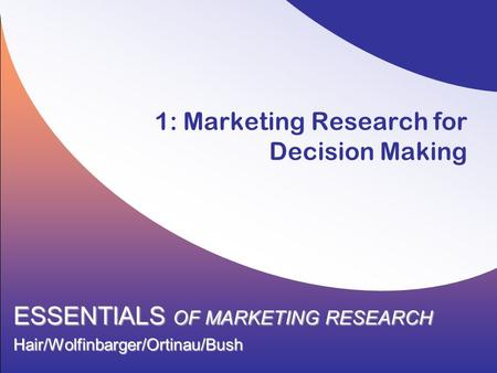 1: Marketing Research for Decision Making ESSENTIALS OF MARKETING RESEARCH Hair/Wolfinbarger/Ortinau/Bush.