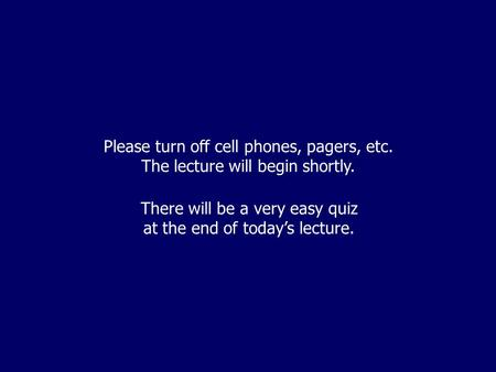 Please turn off cell phones, pagers, etc. The lecture will begin shortly. There will be a very easy quiz at the end of today's lecture.