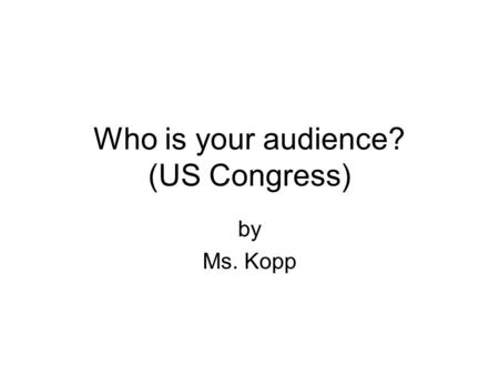 Who is your audience? (US Congress) by Ms. Kopp. US Senator Barbara Boxer Democrat First elected in November 1992 Official website: