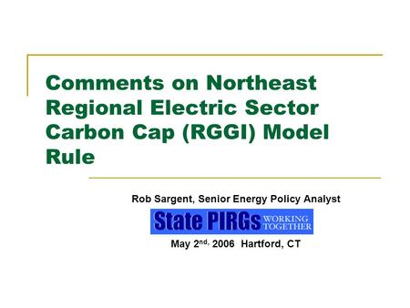 Comments on Northeast Regional Electric Sector Carbon Cap (RGGI) Model Rule Rob Sargent, Senior Energy Policy Analyst May 2 nd, 2006 Hartford, CT.