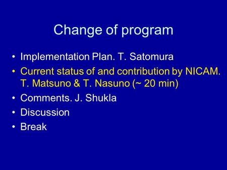 Change of program Implementation Plan. T. Satomura Current status of and contribution by NICAM. T. Matsuno & T. Nasuno (~ 20 min) Comments. J. Shukla Discussion.