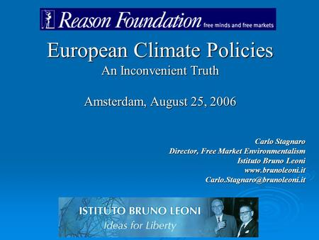 European Climate Policies An Inconvenient Truth Amsterdam, August 25, 2006 Carlo Stagnaro Director, Free Market Environmentalism Istituto Bruno Leoni