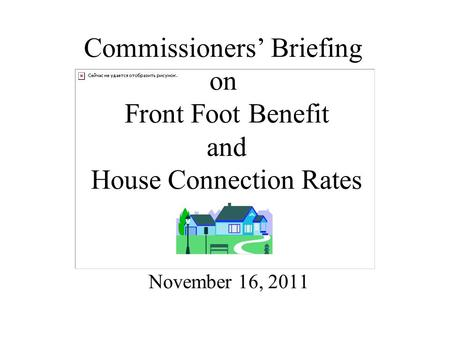 Commissioners' Briefing on Front Foot Benefit and House Connection Rates November 16, 2011.