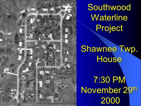 Southwood Waterline Project Shawnee Twp. House 7:30 PM November 29 th 2000.