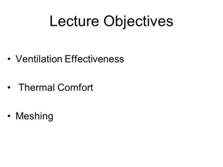Lecture Objectives Ventilation Effectiveness Thermal Comfort Meshing.
