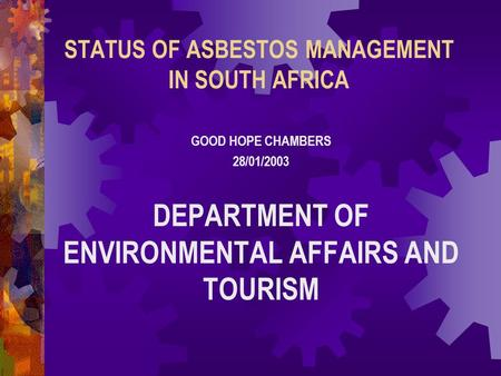 STATUS OF ASBESTOS MANAGEMENT IN SOUTH AFRICA GOOD HOPE CHAMBERS 28/01/2003 DEPARTMENT OF ENVIRONMENTAL AFFAIRS AND TOURISM.