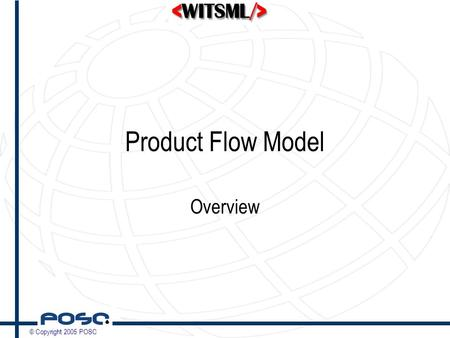 © Copyright 2005 POSC Product Flow Model Overview.