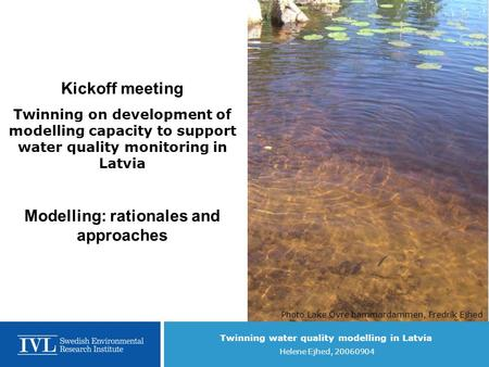 Twinning water quality modelling in Latvia Helene Ejhed, 20060904 Kickoff meeting Twinning on development of modelling capacity to support water quality.