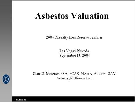 Milliman Asbestos Valuation 2004 Casualty Loss Reserve Seminar Las Vegas, Nevada September 13, 2004 Claus S. Metzner, FSA, FCAS, MAAA, Aktuar – SAV Actuary,
