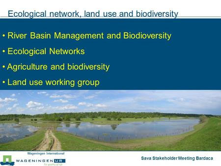 Wageningen International Sava Stakeholder Meeting Bardaca Ecological network, land use and biodiversity River Basin Management and Biodioversity Ecological.