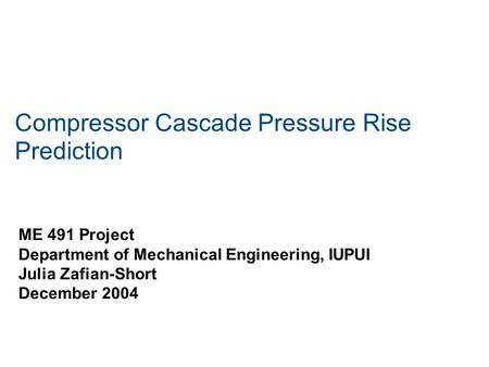 Compressor Cascade Pressure Rise Prediction ME 491 Project Department of Mechanical Engineering, IUPUI Julia Zafian-Short December 2004.