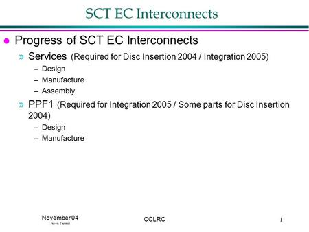 November 04 Jason Tarrant CCLRC1 SCT EC Interconnects l Progress of SCT EC Interconnects »Services (Required for Disc Insertion 2004 / Integration 2005)
