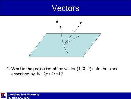 Louisiana Tech University Ruston, LA 71272 Vectors 1.What is the projection of the vector (1, 3, 2) onto the plane described by ? n v.