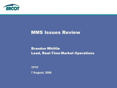 7 August, 2006 TPTF MMS Issues Review Brandon Whittle Lead, Real-Time Market Operations.