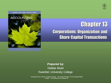 Weygandt, Kieso, Kimmel, Trenholm, Kinnear Accounting Principles, Third Canadian Edition © 2009 John Wiley & Sons Canada, Ltd. Prepared by: Debbie Musil.