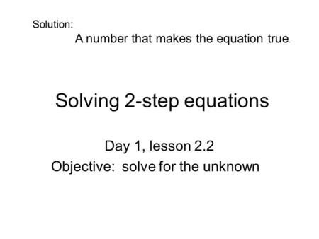Solving 2-step equations Day 1, lesson 2.2 Objective: solve for the unknown Solution: A number that makes the equation true.