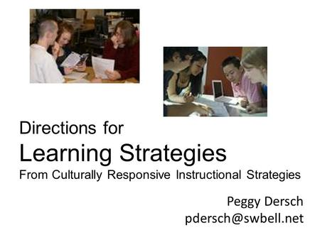 Peggy Dersch Directions for Learning Strategies From Culturally Responsive Instructional Strategies.