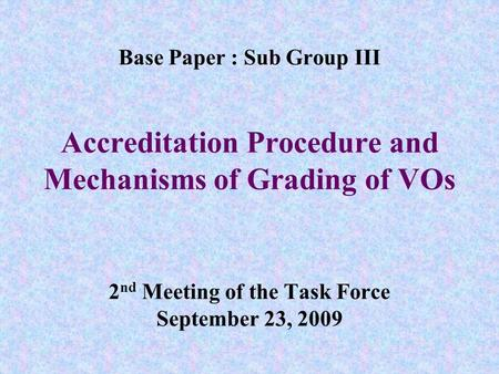 Base Paper : Sub Group III Accreditation Procedure and Mechanisms of Grading of VOs 2 nd Meeting of the Task Force September 23, 2009.