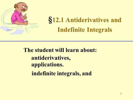 1 § 12.1 Antiderivatives and Indefinite Integrals The student will learn about: antiderivatives, indefinite integrals, and applications.