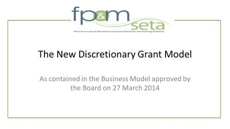 The New Discretionary Grant Model As contained in the Business Model approved by the Board on 27 March 2014.