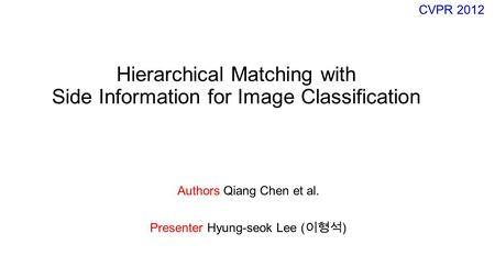Hierarchical Matching with Side Information for Image Classification Authors Qiang Chen et al. Presenter Hyung-seok Lee ( 이형석 ) CVPR 2012.