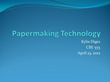 Kylie Diges CBE 555 April 23, 2012. Outline History of Paper Manual Papermaking Industrial Papermaking Process Upcoming Technologies.