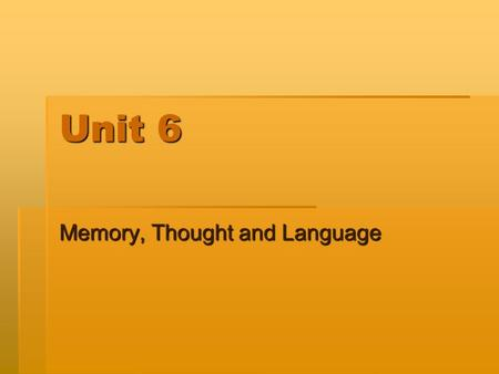 Unit 6 Memory, Thought and Language. Taking In Information  Encoding  Automatic  Effortful  Types Encoding  Semantic  Acoustic  Visual  Encoding.