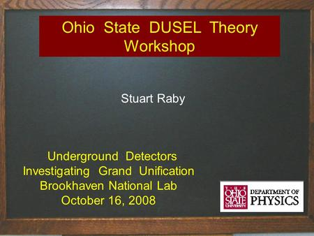 Ohio State DUSEL Theory Workshop Stuart Raby Underground Detectors Investigating Grand Unification Brookhaven National Lab October 16, 2008.