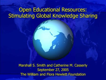 Slide 1 Open Educational Resources: Stimulating Global Knowledge Sharing Marshall S. Smith and Catherine M. Casserly September 27, 2005 The William and.