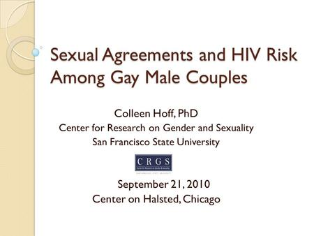 Sexual Agreements and HIV Risk Among Gay Male Couples Colleen Hoff, PhD Center for Research on Gender and Sexuality San Francisco State University September.