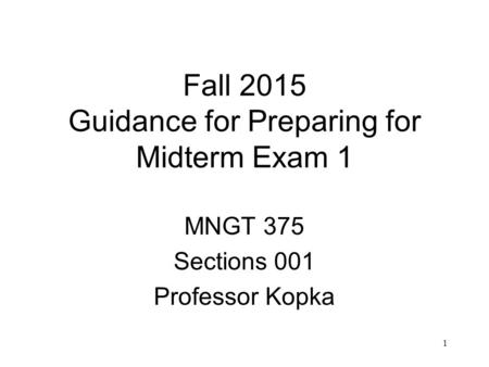 1 Fall 2015 Guidance for Preparing for Midterm Exam 1 MNGT 375 Sections 001 Professor Kopka.