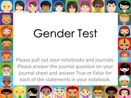 Gender Test Please pull out your notebooks and journals. Please answer the journal question on your journal sheet and answer True or False for each of.