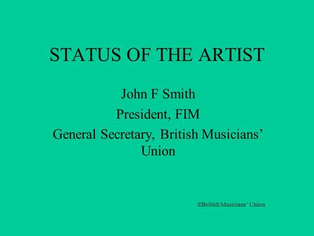 STATUS OF THE ARTIST John F Smith President, FIM General Secretary, British Musicians' Union ©British Musicians' Union.