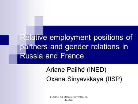 ECODEF/CI, Moscow, November 28- 29, 2007 Relative employment positions of partners and gender relations in Russia and France Ariane Pailhé (INED) Oxana.