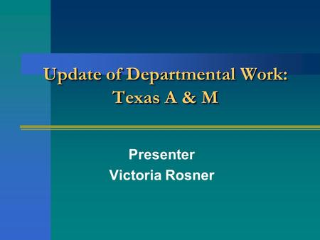 Update of Departmental Work: Texas A & M Presenter Victoria Rosner.