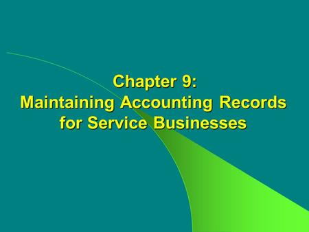 Chapter 9: Maintaining Accounting Records for Service Businesses Chapter 9: Maintaining Accounting Records for Service Businesses.
