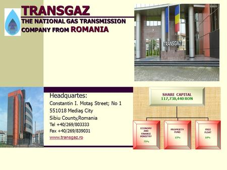 TRANSGAZ THE NATIONAL GAS TRANSMISSION COMPANY FROM ROMANIA SHARE CAPITAL 117,738,440 RON ECONOMY AND FINANCE MINISTRY 75% PROPRIETY FUND 15% FREE FLOAT.
