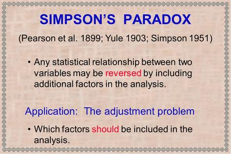 SIMPSON'S PARADOX Any statistical relationship between two variables may be reversed by including additional factors in the analysis. Application: The.